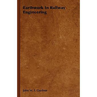 Earthwork in Railway Engineering by Gardner & John W. F.