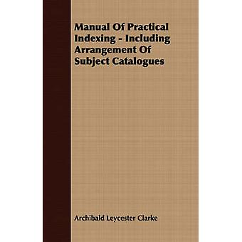 Manual Of Practical Indexing  Including Arrangement Of Subject Catalogues by Clarke & Archibald Leycester