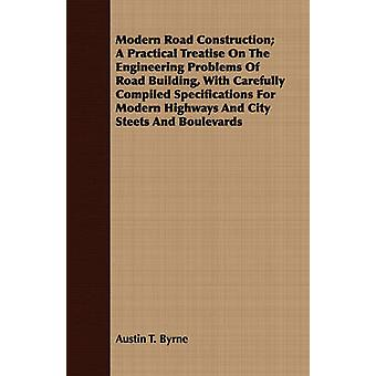 Modern Road Construction A Practical Treatise on the Engineering Problems of Road Building with Carefully Compiled Specifications for Modern Highway by Byrne & Austin T.