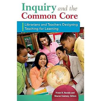 Inquiry and the Common Core Librarians and Teachers Designing Teaching for Learning by Harada & Violet H.