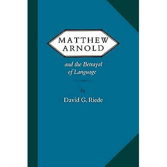 Matthew Arnold and the Betrayal of Language by Riede & David G.