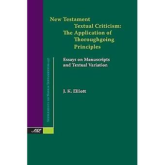 New Testament Textual Criticism The Application of Thoroughgoing Principles Essays on Manuscripts and Textual Variation by Elliott & J. K.