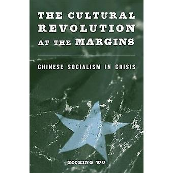 The Cultural Revolution at the Margins - Chinese Socialism in Crisis b