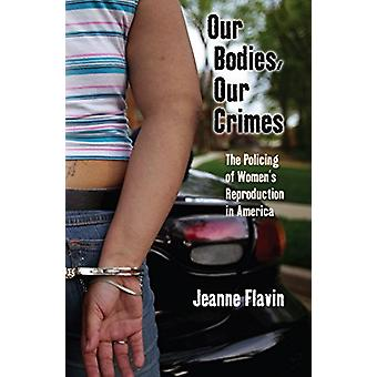 Our Bodies - Our Crimes - The Policing of Women's Reproduction in Amer