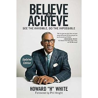 Believe to Achieve - See the Invisible - Do the Impossible by Howard H