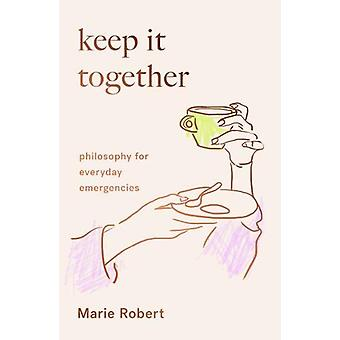Keep It Together - philosophy for everyday emergencies by Marie Robert