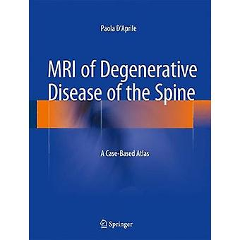 MRI of Degenerative Disease of the Spine  A CaseBased Atlas by Paola D Aprile