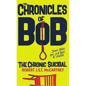 The Chronicles of Bob - The Chronic Suicidal by Robert J S T McCartney