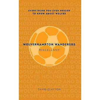 Wolverhampton Wanderers Miscellany  Everything you ever needed to know about Wolves by David Clayton