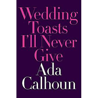 Wedding Toasts I'll Never Give by Ada Calhoun - 9780393254792 Book