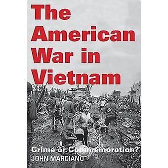 The American War in Vietnam - Crime or Commemoration? by John Marciano