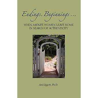 Endings. Beginnings... When Midlife Women Leave Home in Search Authenticity by Liggett & Ani