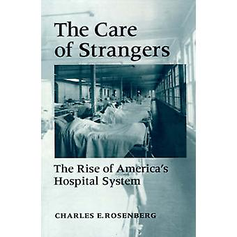 The Care of Strangers The Rise of Americas Hospital System by Rosenberg & Charles E.