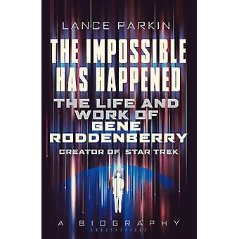 The Impossible Has Happened  The Life and Work of Gene Roddenberry Creator of Star Trek by Lance Parkin