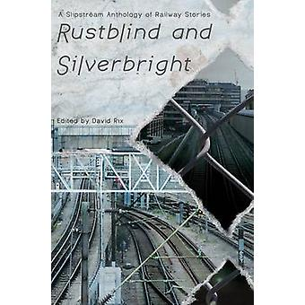 Rustblind and Silverbright  A Slipstream Anthology of Railway Stories by Rix & David