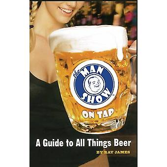 The Man Show on Tap A Guide to All Things Beer by James & Ray