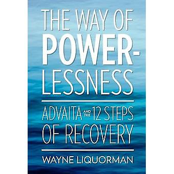 The Way of Powerlessness  Advaita and the 12 Steps of Recovery by Liquorman & Wayne