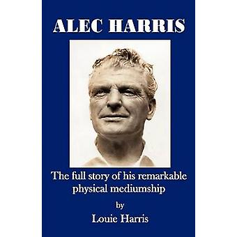 Alec Harris The Full Story of His Remarkble Physical Meduimship by Harris & Louie