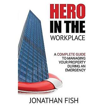 Hero in the Workplace A Complete Guide to Managing Your Property in an Emergency by Fish & Jonathan