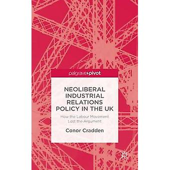 Neoliberal Industrial Relations Policy in the UK How the Labour Movement Lost the Argument by Cradden & Conor