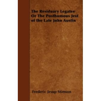 The Residuary Legatee or the Posthumous Jest of the Late John Austin by Stimson & Frederic Jesup