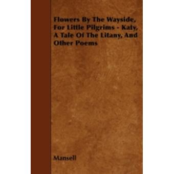 Flowers By The Wayside For Little Pilgrims  Katy A Tale Of The Litany And Other Poems by Mansell
