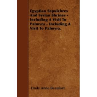 Egyptian Sepulchres And Syrian Shrines  Including A Visit To Palmyra  Including A Visit To Palmyra. by Beaufort & Emily Anne