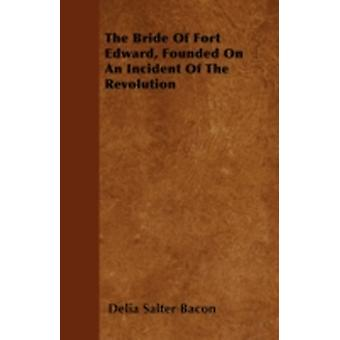 The Bride Of Fort Edward Founded On An Incident Of The Revolution by Bacon & Delia Salter