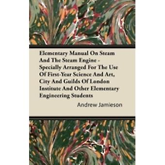 Elementary Manual on Steam and the Steam Engine  Specially Arranged for the Use of FirstYear Science and Art City and Guilds of London Institute an by Jamieson & Andrew