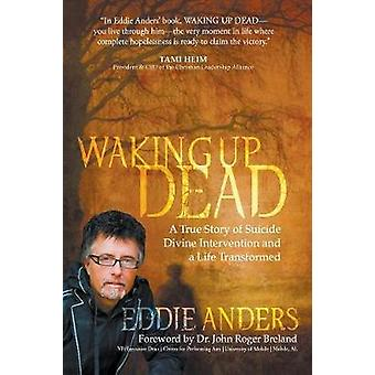 Waking Up Dead A True Story of Suicide Divine Intervention and a Life Transformed by Anders & Eddie