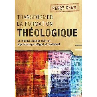 Transformer la formation thologique Un manuel pratique pour un apprentissage intgral et contextuel by Shaw & Perry