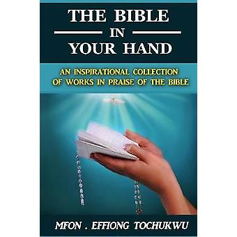 The Bible in Your Hand An Inspirational Collection of Works in Praise of the Bible by Tochukwu & Mfon Effiong