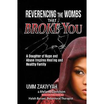 Reverencing the Wombs That Broke You A Daughter of Rape and Abuse Inspires Healing and Healthy Family by Zakiyyah & Umm