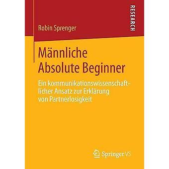 Mnnliche Absolute Beginner  Ein kommunikationswissenschaftlicher Ansatz zur Erklrung von Partnerlosigkeit by Sprenger & Robin