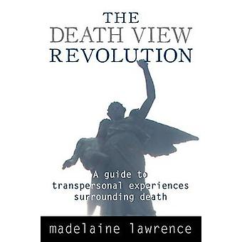 The Death View Revolution A Guide to Transpersonal Experiences Surrounding Death by Lawrence & Madelaine