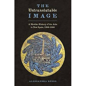 The Untranslatable Image - A Mestizo History of the Arts in New Spain