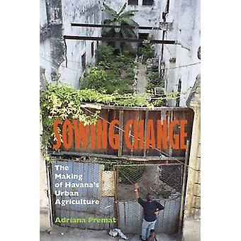 Sowing Change - The Making of Havana's Urban Agriculture by Adriana Pr