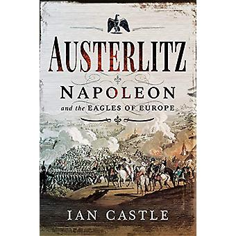 Austerlitz - Napoleon and the Eagles of Europe by Ian Castle - 9781526