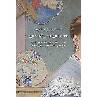 Quaint - Exquisite - Victorian Aesthetics and the Idea of Japan by Gra