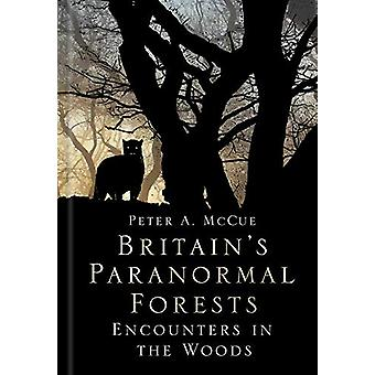 Britain's Paranormal Forests - Encounters in the Woods by Peter A. McC