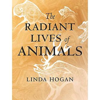 The Radiant Lives of Animals by Hogan & Linda
