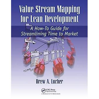 Value Stream Mapping for Lean Development  A HowTo Guide for Streamlining Time to Market by Locher & Drew A.