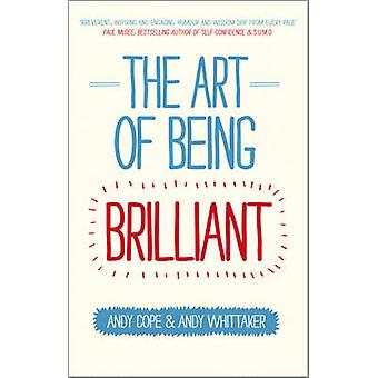 The Art of Being Brilliant - Transform Your Life by Doing What Works F