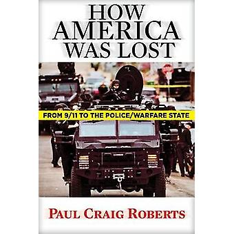 How America Was Lost - From 9/11 to the Police/Warfare State by Paul C