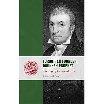 Forgotten Founder - Drunken Prophet - The Life of Luther Martin by Bil