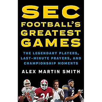 SEC Football's Greatest Games: The Legendary Players, Last-Minute Prayers, and Championship Moments