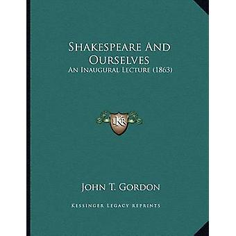 Shakespeare and Ourselves - An Inaugural Lecture (1863) by John T Gord