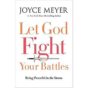 Let God Fight Your Battles - Being Peaceful in the Storm by Joyce Meye