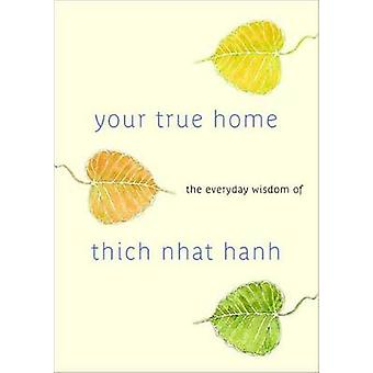 Your True Home - The Everyday Wisdom of Thich Nhat Hanh by Thich Nhat