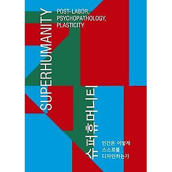 Superhumanity - Post-Labor - Psychopathology - Plasticity by Chin Jung